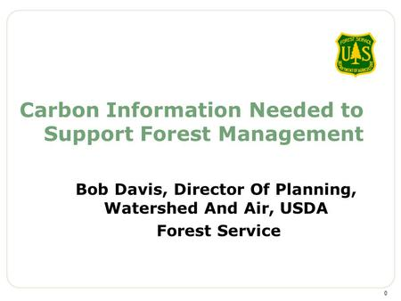 Carbon Information Needed to Support Forest Management Bob Davis, Director Of Planning, Watershed And Air, USDA Forest Service 0.