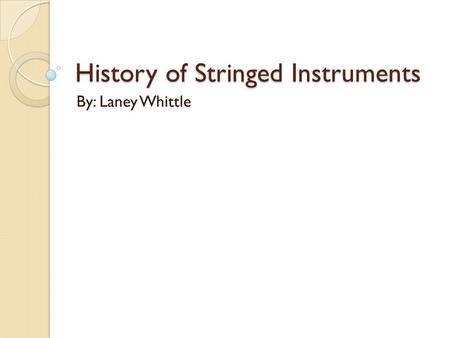 History of Stringed Instruments By: Laney Whittle.