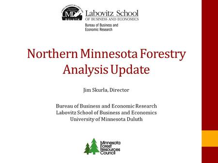 Northern Minnesota Forestry Analysis Update Jim Skurla, Director Bureau of Business and Economic Research Labovitz School of Business and Economics University.