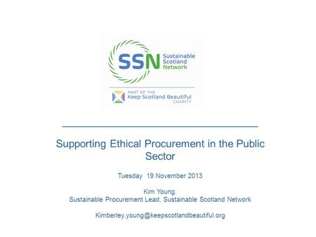 _____________________________________________ Supporting Ethical Procurement in the Public Sector Tuesday 19 November 2013 Kim Young, Sustainable Procurement.