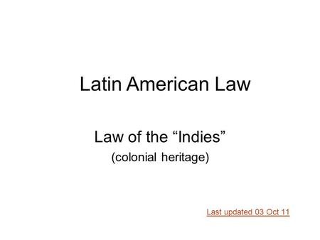 "Law of the ""Indies"" (colonial heritage) Last updated 03 Oct 11 Latin American Law."