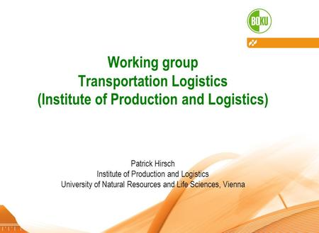 Institute of Production and Logistics – University of Natural Resources and Life Sciences, Vienna 28.11.20121 Working group Transportation Logistics (Institute.