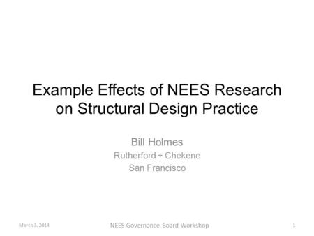 Example Effects of NEES Research on Structural Design Practice Bill Holmes Rutherford + Chekene San Francisco March 3, 20141 NEES Governance Board Workshop.