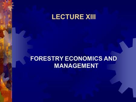LECTURE XIII FORESTRY ECONOMICS AND MANAGEMENT. Introduction  If forestry is to contribute its full share to a more abundant life for the world's increasing.