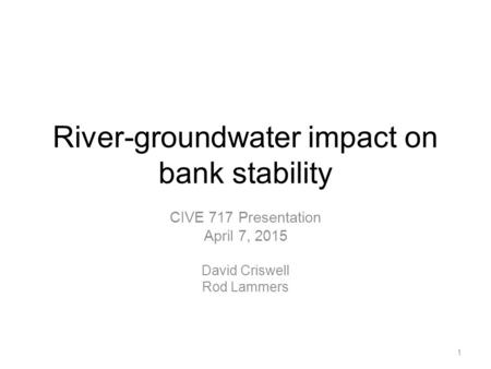 River-groundwater impact on bank stability CIVE 717 Presentation April 7, 2015 David Criswell Rod Lammers 1.