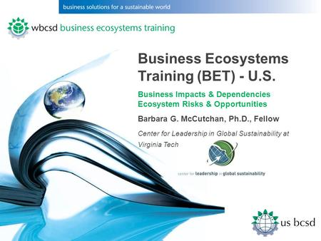 Business Ecosystems Training (BET) - U.S. Business Impacts & Dependencies Ecosystem Risks & Opportunities Barbara G. McCutchan, Ph.D., Fellow Center for.