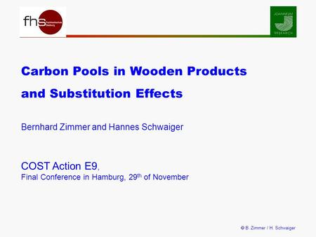 B. Zimmer / H. Schwaiger Carbon Pools in Wooden Products and Substitution Effects Bernhard Zimmer and Hannes Schwaiger COST Action E9, Final Conference.
