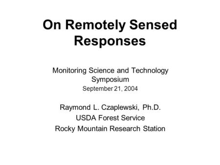 On Remotely Sensed Responses Monitoring Science and Technology Symposium September 21, 2004 Raymond L. Czaplewski, Ph.D. USDA Forest Service Rocky Mountain.
