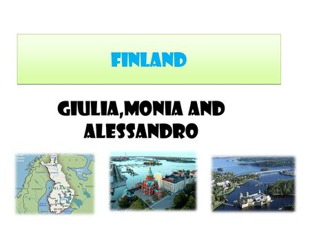 Finland Giulia,Monia and Alessandro. Where is Finland? Finland is in the northern hemisphere and in north/east of Europe. It is quite a small country!