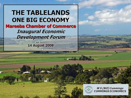 THE TABLELANDS ONE BIG ECONOMY Mareeba Chamber of Commerce Inaugural Economic Development Forum Ref: J2123 14 August 2008 W S (Bill) Cummings W S (Bill)