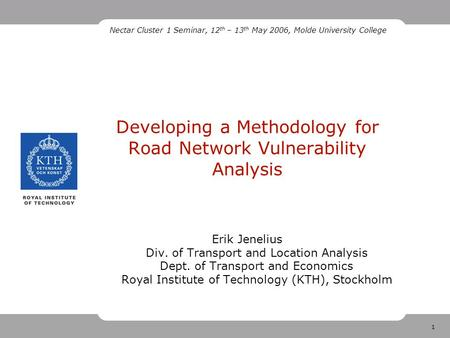 1 Developing a Methodology for Road Network Vulnerability Analysis Erik Jenelius Div. of Transport and Location Analysis Dept. of Transport and Economics.