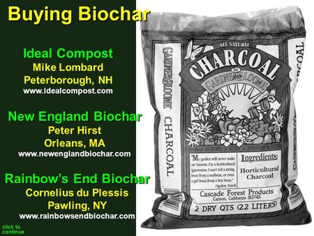 Click to continue New England Biochar Peter Hirst Orleans, MA www.newenglandbiochar.com Ideal Compost Mike Lombard Peterborough, NH www.idealcompost.com.