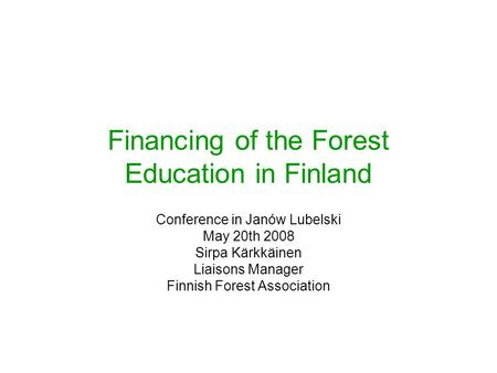 Financing of the Forest Education in Finland Conference in Janów Lubelski May 20th 2008 Sirpa Kärkkäinen Liaisons Manager Finnish Forest Association.