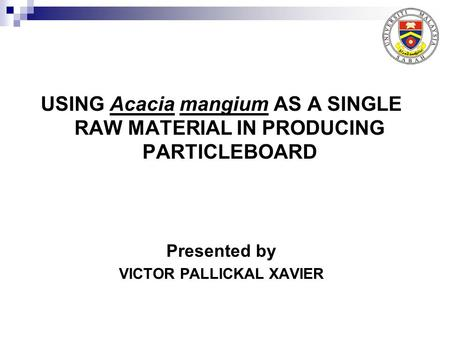 USING Acacia mangium AS A SINGLE RAW MATERIAL IN PRODUCING PARTICLEBOARD Presented by VICTOR PALLICKAL XAVIER.
