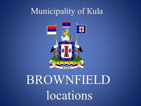 Municipality of Кula BROWNFIELD locations. Municipality of Kula is a town in the Western Backa District of Vojvodina. It consists of six cadastral municipalities: