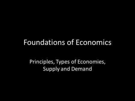 Foundations of Economics Principles, Types of Economies, Supply and Demand.