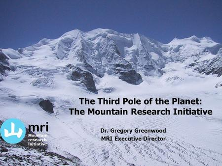 The Third Pole of the Planet: The Mountain Research Initiative Dr. Gregory Greenwood MRI Executive Director Mountain research initiative.