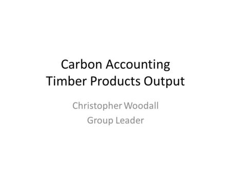 Carbon Accounting Timber Products Output Christopher Woodall Group Leader.