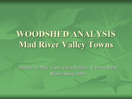 WOODSHED ANALYSIS Mad River Valley Towns Analysis by Marc Lapin, Chris Rodgers, & David Brynn Winter/Spring 2009.