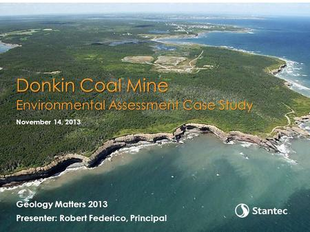 Geology Matters 2013 Presenter: Robert Federico, Principal November 14, 2013 Donkin Coal Mine Environmental Assessment Case Study.