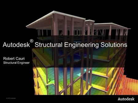 © 2010 Autodesk Autodesk ® Structural Engineering Solutions Robert Cauri Structural Engineer.