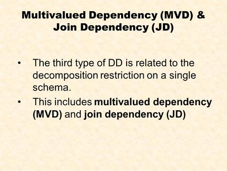 Multivalued Dependency (MVD) & Join Dependency (JD) The third type of DD is related to the decomposition restriction on a single schema. This includes.