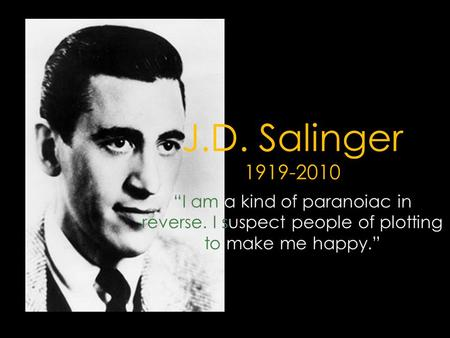"J.D. Salinger 1919-2010 ""I am a kind of paranoiac in reverse. I suspect people of plotting to make me happy."""