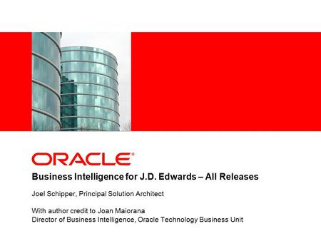 Business Intelligence for J.D. Edwards – All Releases Joel Schipper, Principal Solution Architect With author credit to Joan Maiorana Director of Business.