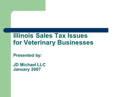 Illinois Sales Tax Issues for Veterinary Businesses Presented by: JD Michael LLC January 2007.
