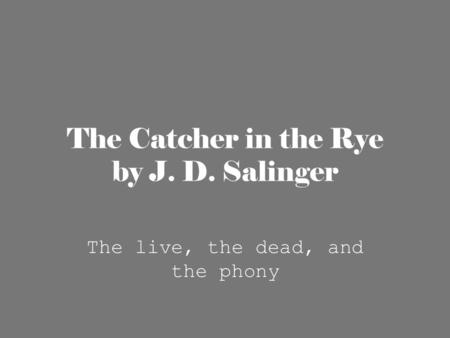 The Catcher in the Rye by J. D. Salinger The live, the dead, and the phony.