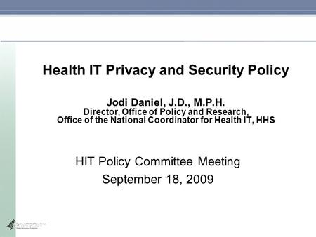 Health IT Privacy and Security Policy Jodi Daniel, J.D., M.P.H. Director, Office of Policy and Research, Office of the National Coordinator for Health.