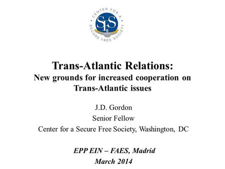 Trans-Atlantic Relations: New grounds for increased cooperation on Trans-Atlantic issues J.D. Gordon Senior Fellow Center for a Secure Free Society, Washington,