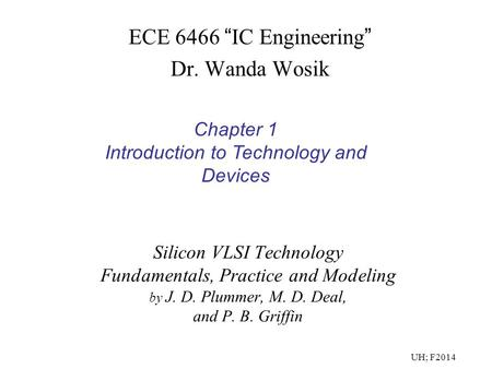 "Silicon VLSI Technology Fundamentals, Practice and Modeling by J. D. Plummer, M. D. Deal, and P. B. Griffin ECE 6466 "" IC Engineering "" Dr. Wanda Wosik."