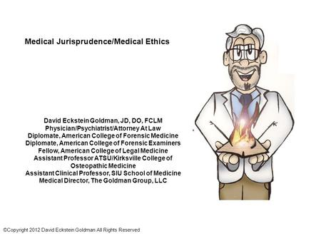 Medical Jurisprudence/Medical Ethics David Eckstein Goldman, JD, DO, FCLM Physician/Psychiatrist/Attorney At Law Diplomate, American College of Forensic.