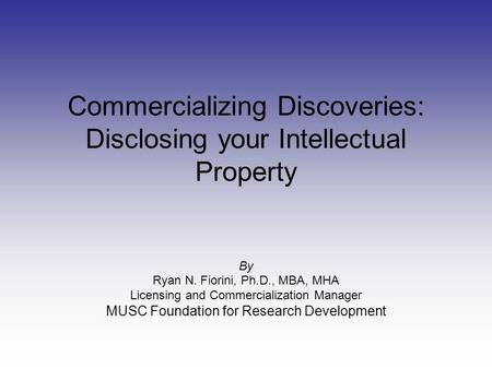 Commercializing Discoveries: Disclosing your Intellectual Property By Ryan N. Fiorini, Ph.D., MBA, MHA Licensing and Commercialization Manager MUSC Foundation.