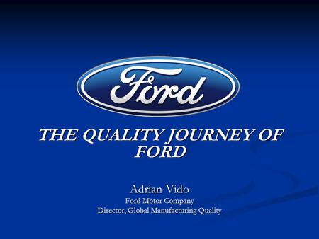 THE QUALITY JOURNEY OF FORD THE QUALITY JOURNEY OF FORD Adrian Vido Ford Motor Company Director, Global Manufacturing Quality.