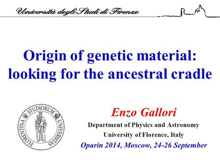 Origin of genetic material: looking for the ancestral cradle Enzo Gallori Department of Physics and Astronomy University of Florence, Italy Oparin 2014,