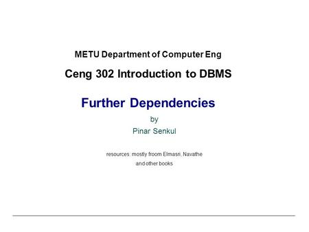 METU Department of Computer Eng Ceng 302 Introduction to DBMS Further Dependencies by Pinar Senkul resources: mostly froom Elmasri, Navathe and other books.