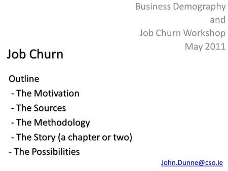 Job Churn Business Demography and Job Churn Workshop May 2011Outline - The Motivation - The Motivation - The Sources - The Sources - The Methodology -