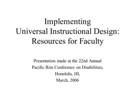 Implementing Universal Instructional Design: Resources for Faculty Presentation made at the 22nd Annual Pacific Rim Conference on Disabilities, Honolulu,