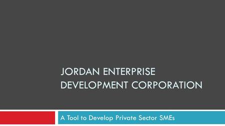 JORDAN ENTERPRISE DEVELOPMENT CORPORATION A Tool to Develop Private Sector SMEs.