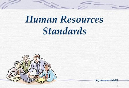 1 Human Resources Standards September 2008. 2 The goal of the HR Chapter is to ensure that the organization: Provides an adequate number of staff Provides.