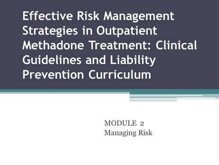 Effective Risk Management Strategies in Outpatient Methadone Treatment: Clinical Guidelines and Liability Prevention Curriculum MODULE 2 Managing Risk.