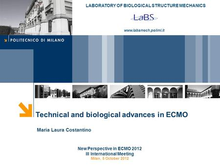 LABORATORY OF BIOLOGICAL STRUCTURE MECHANICS www.labsmech.polimi.it Technical and biological advances in ECMO New Perspective in ECMO 2012 III International.
