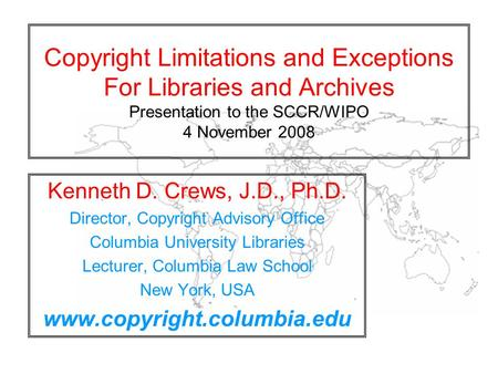 Copyright Limitations and Exceptions For Libraries and Archives Presentation to the SCCR/WIPO 4 November 2008 Kenneth D. Crews, J.D., Ph.D. Director, Copyright.