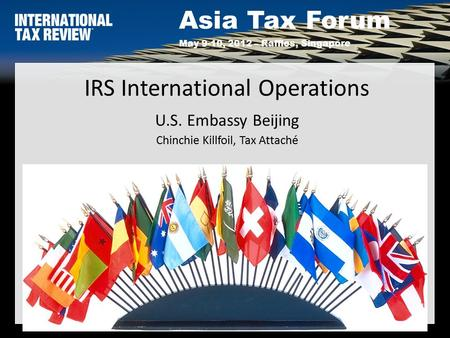 Asia Tax Forum May 9-10, 2012 – Raffles, Singapore 1 IRS International Operations U.S. Embassy Beijing Chinchie Killfoil, Tax Attaché.