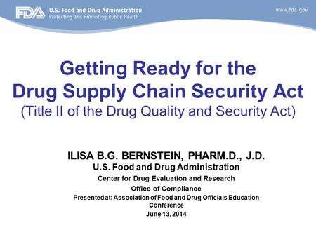 Getting Ready for the Drug Supply Chain Security Act (Title II of the Drug Quality and Security Act) ILISA B.G. BERNSTEIN, PHARM.D., J.D. U.S. Food and.