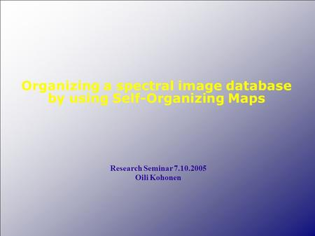 Organizing a spectral image database by using Self-Organizing Maps Research Seminar 7.10.2005 Oili Kohonen.