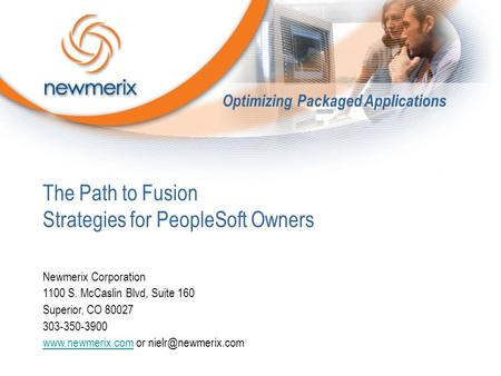 The Path to Fusion Strategies for PeopleSoft Owners Newmerix Corporation 1100 S. McCaslin Blvd, Suite 160 Superior, CO 80027 303-350-3900 www.newmerix.comwww.newmerix.com.