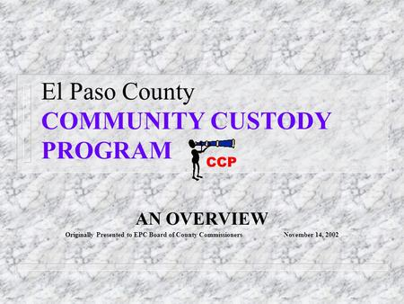 El Paso County COMMUNITY CUSTODY PROGRAM AN OVERVIEW Originally Presented to EPC Board of County Commissioners November 14, 2002 CCP.